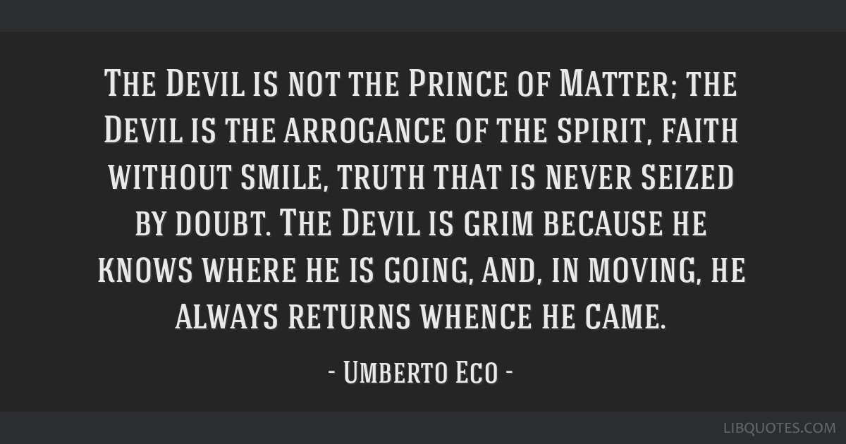The Devil is not the Prince of Matter; the Devil is the arrogance of the spirit, faith without smile, truth that is never seized by doubt. The Devil...