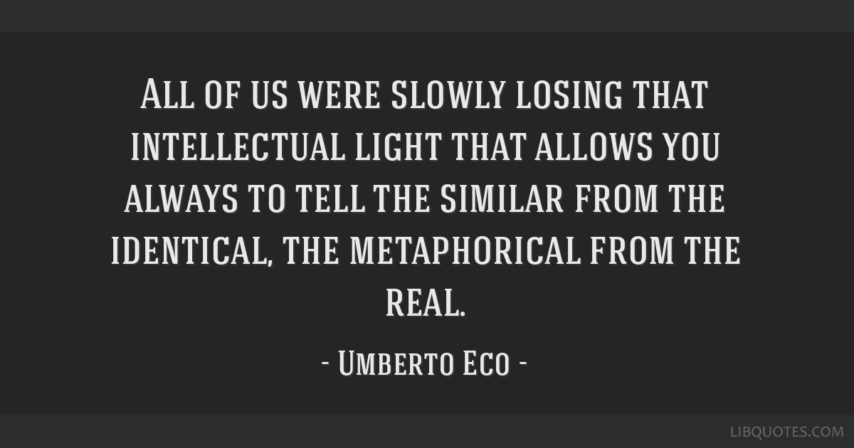 All of us were slowly losing that intellectual light that allows you always to tell the similar from the identical, the metaphorical from the real.