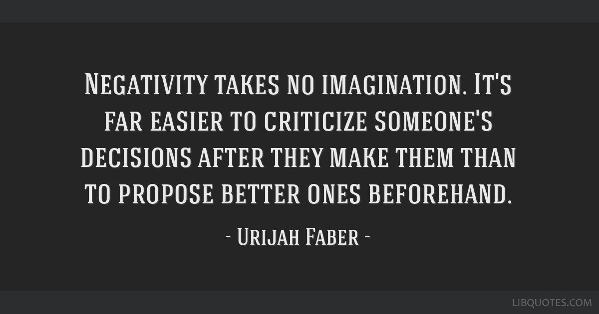 Negativity takes no imagination. It's far easier to criticize someone's decisions after they make them than to propose better ones beforehand.
