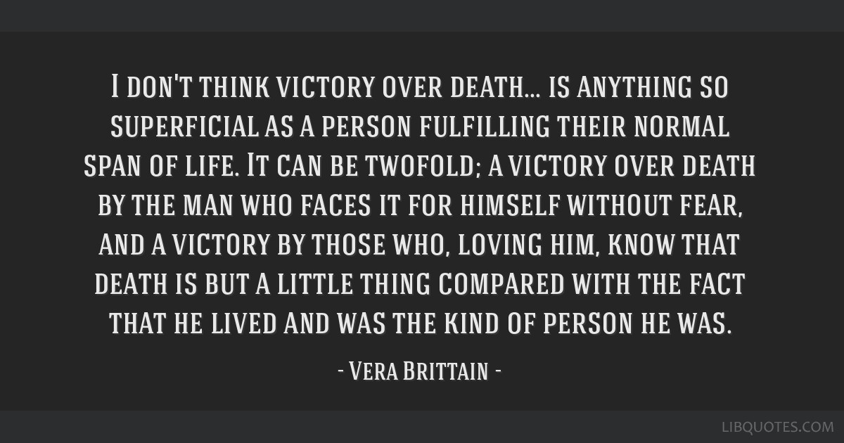 I don't think victory over death... is anything so superficial as a person fulfilling their normal span of life. It can be twofold; a victory over...
