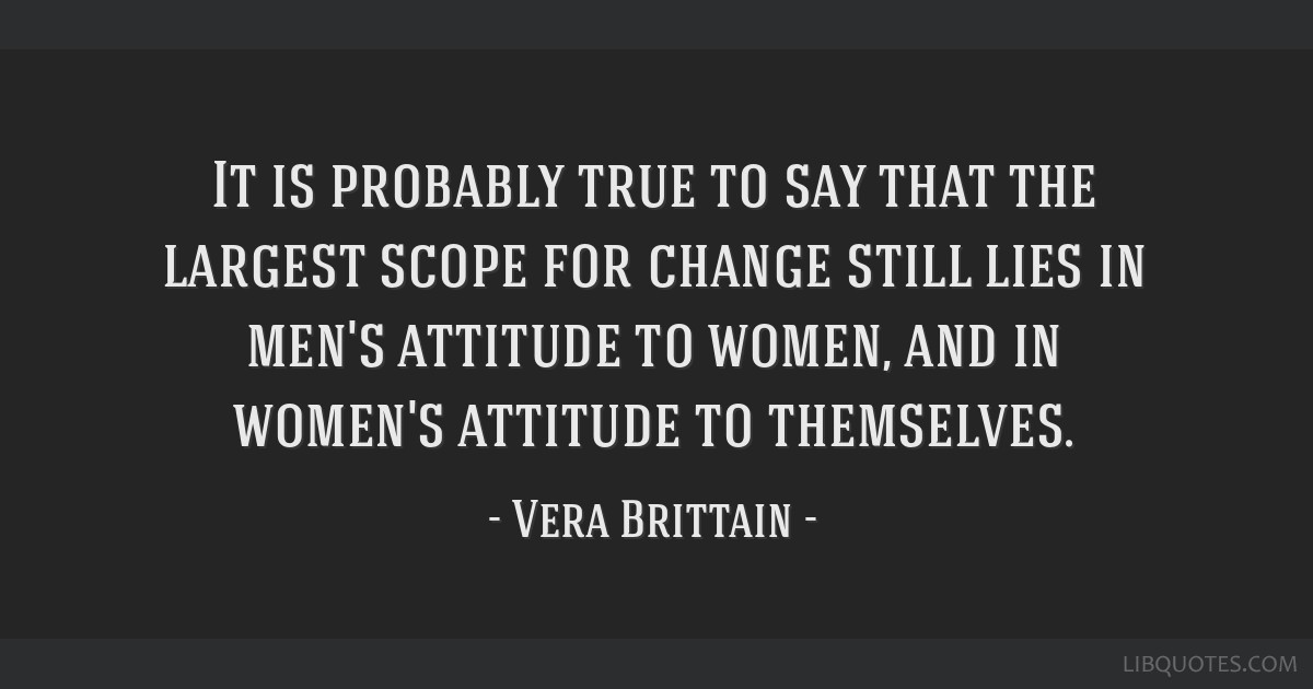 It is probably true to say that the largest scope for change still lies in men's attitude to women, and in women's attitude to themselves.