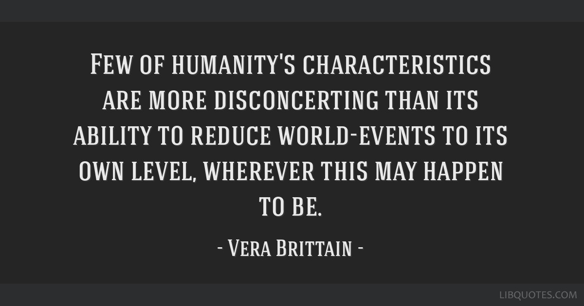 Few of humanity's characteristics are more disconcerting than its ability to reduce world-events to its own level, wherever this may happen to be.