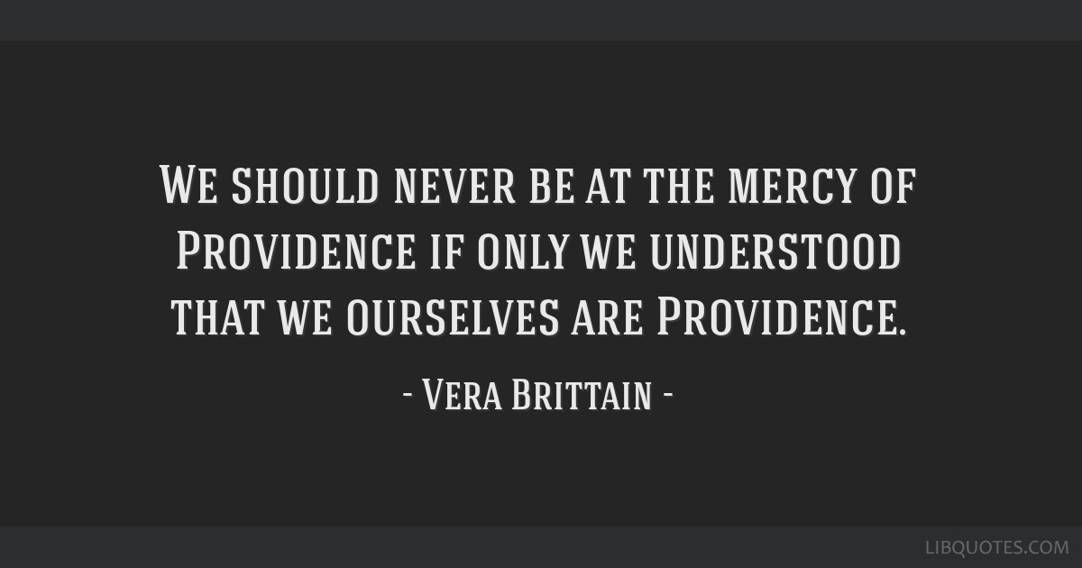We should never be at the mercy of Providence if only we understood that we ourselves are Providence.