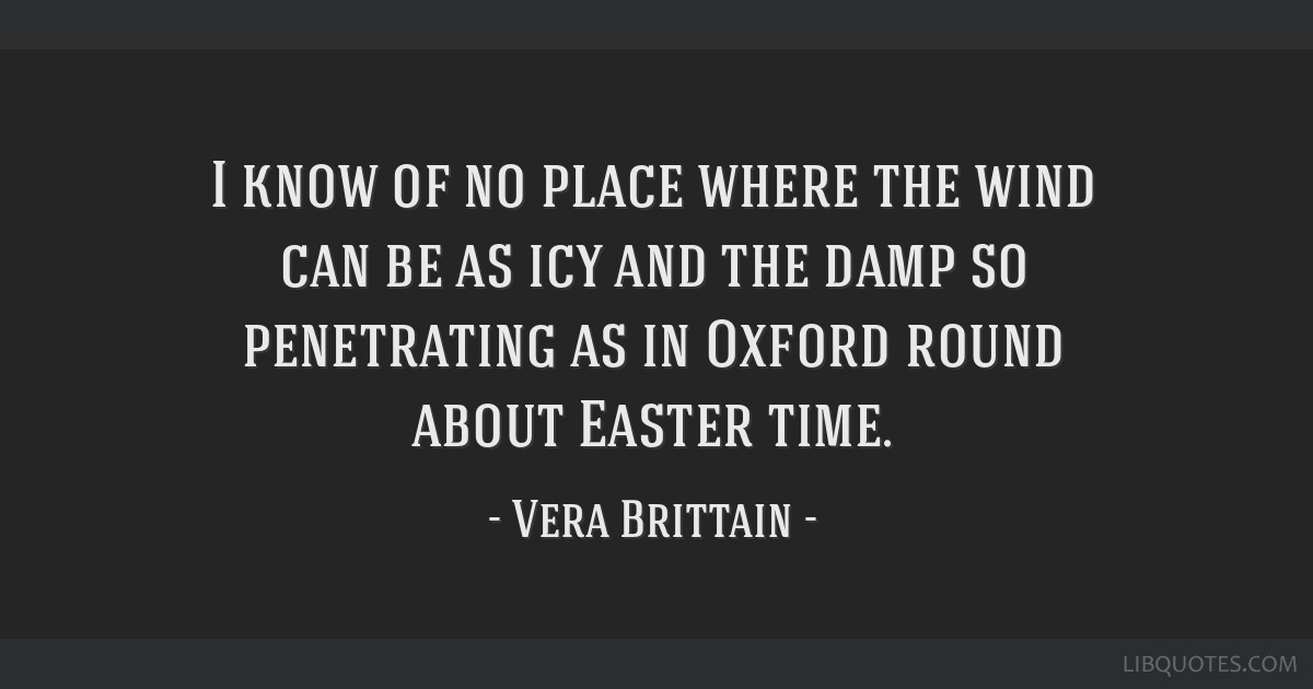 I know of no place where the wind can be as icy and the damp so penetrating as in Oxford round about Easter time.