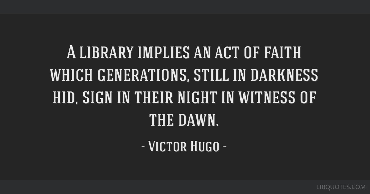 A library implies an act of faith which generations, still in darkness hid, sign in their night in witness of the dawn.