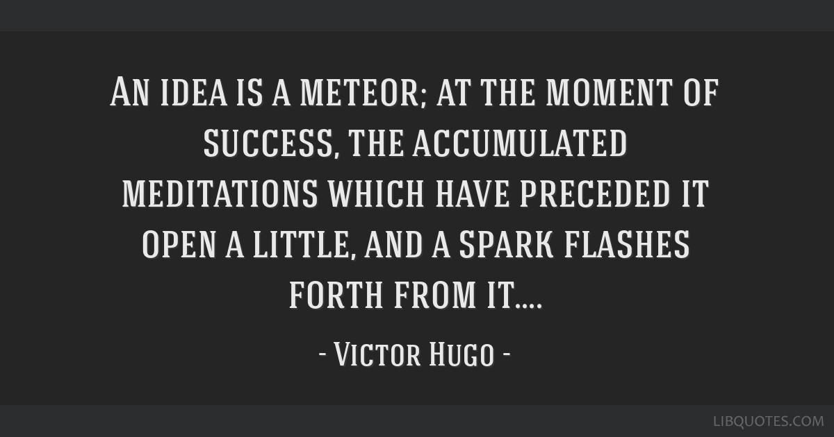 An idea is a meteor; at the moment of success, the accumulated meditations which have preceded it open a little, and a spark flashes forth from it....