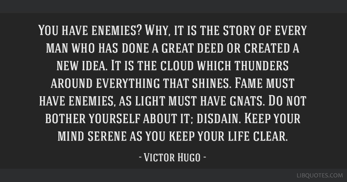You have enemies? Why, it is the story of every man who has done a great deed or created a new idea. It is the cloud which thunders around everything ...