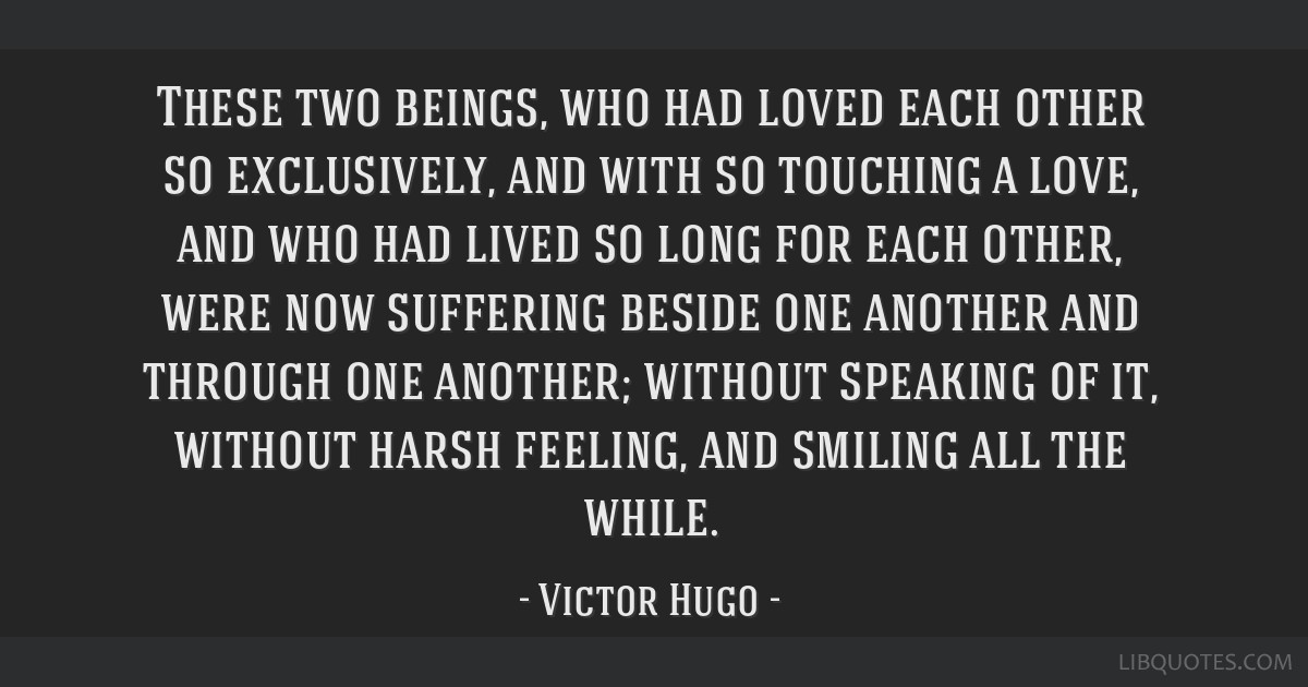 These two beings, who had loved each other so exclusively, and with so touching a love, and who had lived so long for each other, were now suffering...