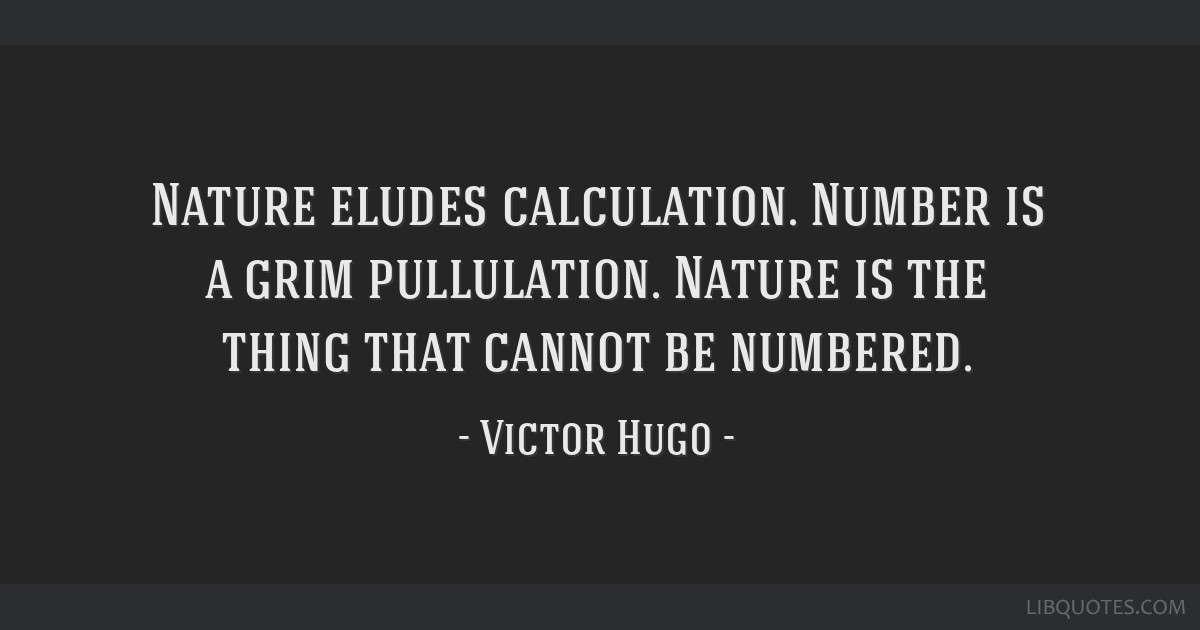 Nature eludes calculation. Number is a grim pullulation. Nature is the thing that cannot be numbered.