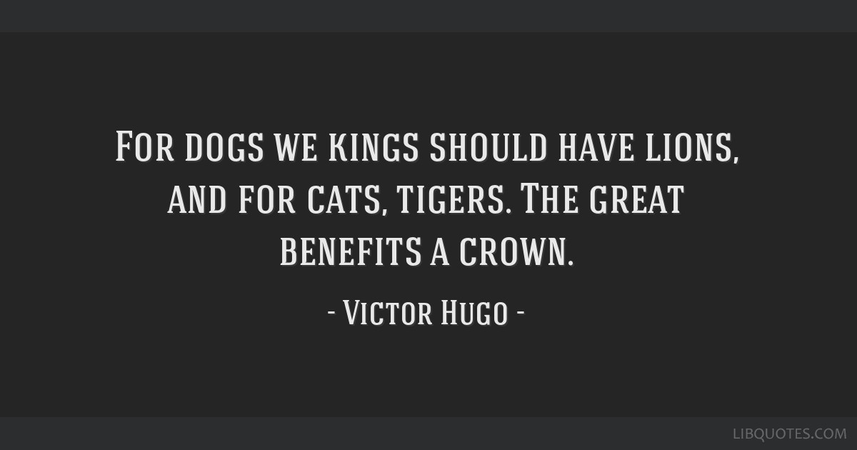 For dogs we kings should have lions, and for cats, tigers. The great benefits a crown.