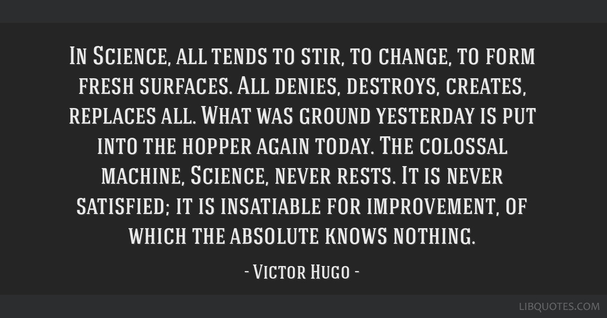 In Science, all tends to stir, to change, to form fresh surfaces. All denies, destroys, creates, replaces all. What was ground yesterday is put into...