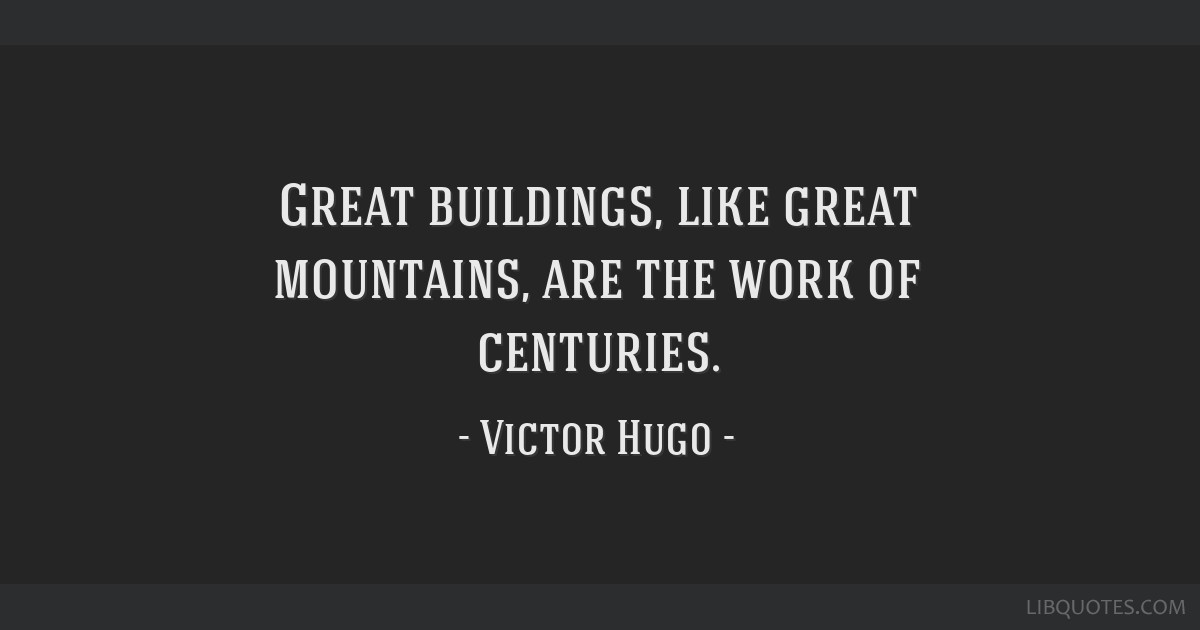 Great buildings, like great mountains, are the work of centuries.