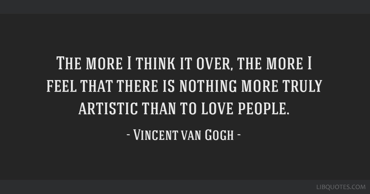 The more I think it over, the more I feel that there is nothing more truly artistic than to love people.