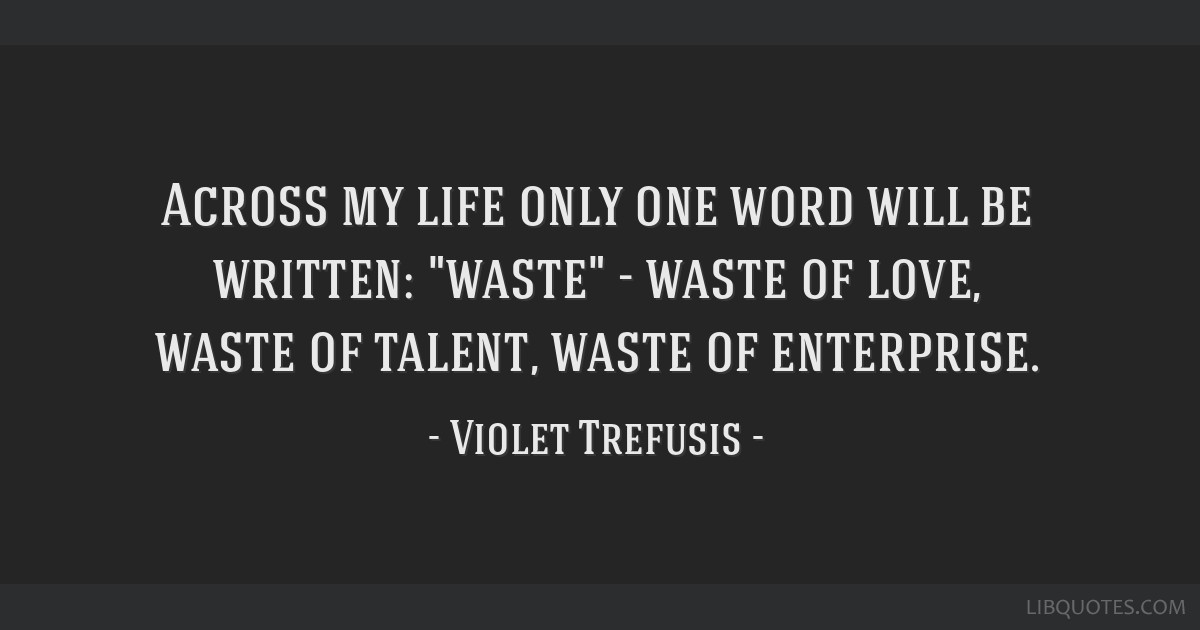 Across my life only one word will be written: waste - waste of love, waste of talent, waste of enterprise.