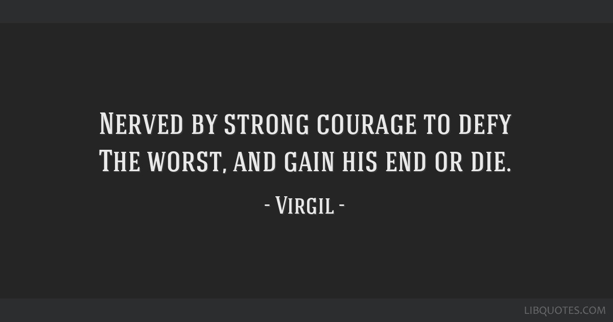 Nerved by strong courage to defy The worst, and gain his end or die.