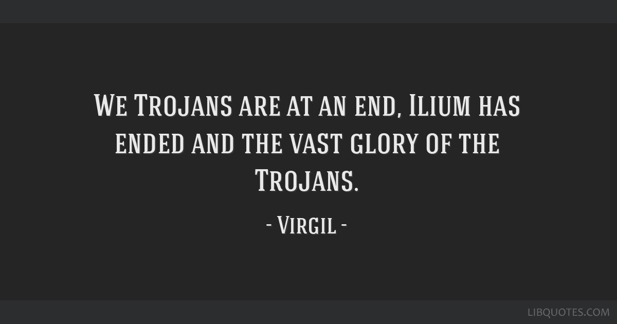 We Trojans are at an end, Ilium has ended and the vast glory of the Trojans.