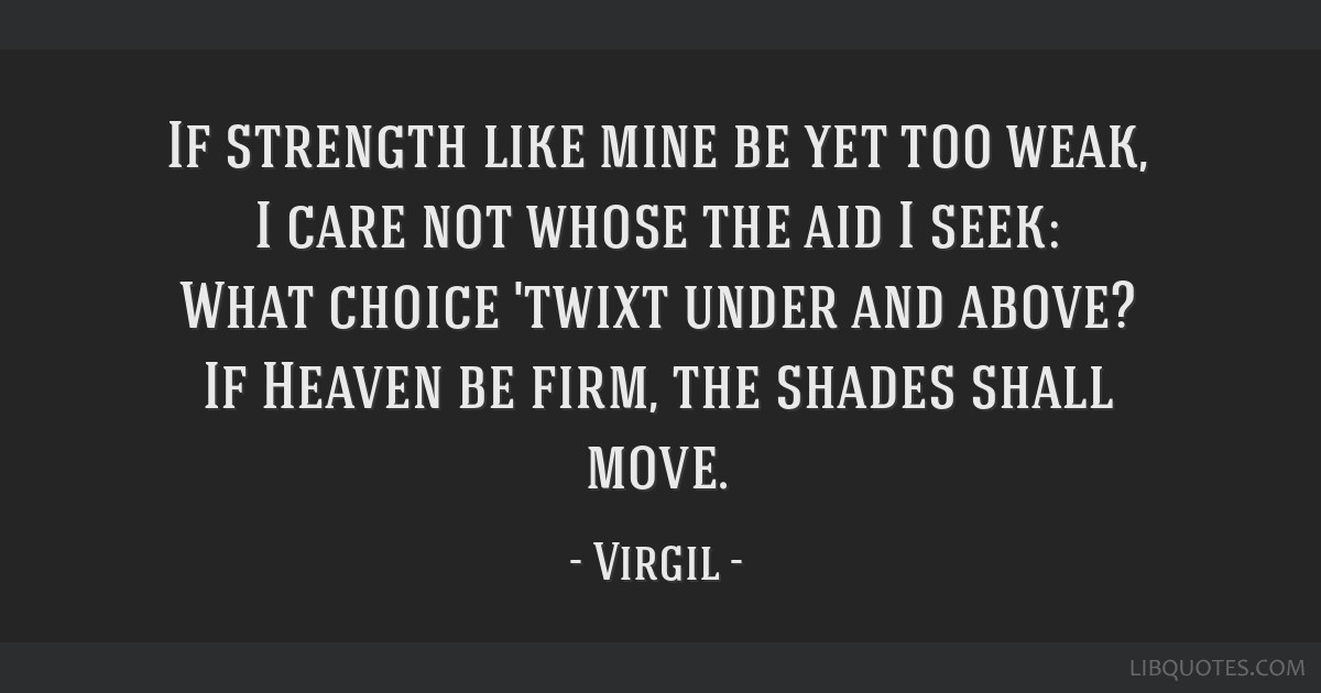 If strength like mine be yet too weak, I care not whose the aid I seek: What choice 'twixt under and above? If Heaven be firm, the shades shall move.