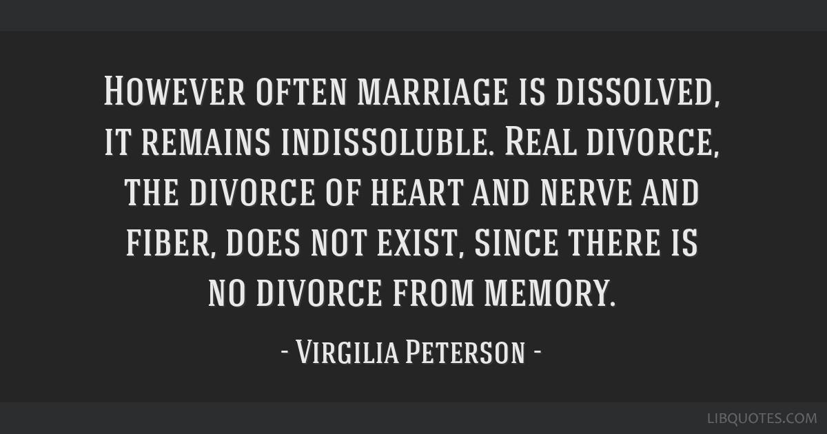 However often marriage is dissolved, it remains indissoluble. Real divorce, the divorce of heart and nerve and fiber, does not exist, since there is...