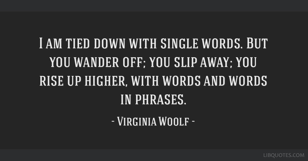 Virginia Woolf The Waves Quotes: I Am Tied Down With Single Words. But You Wander Off; You