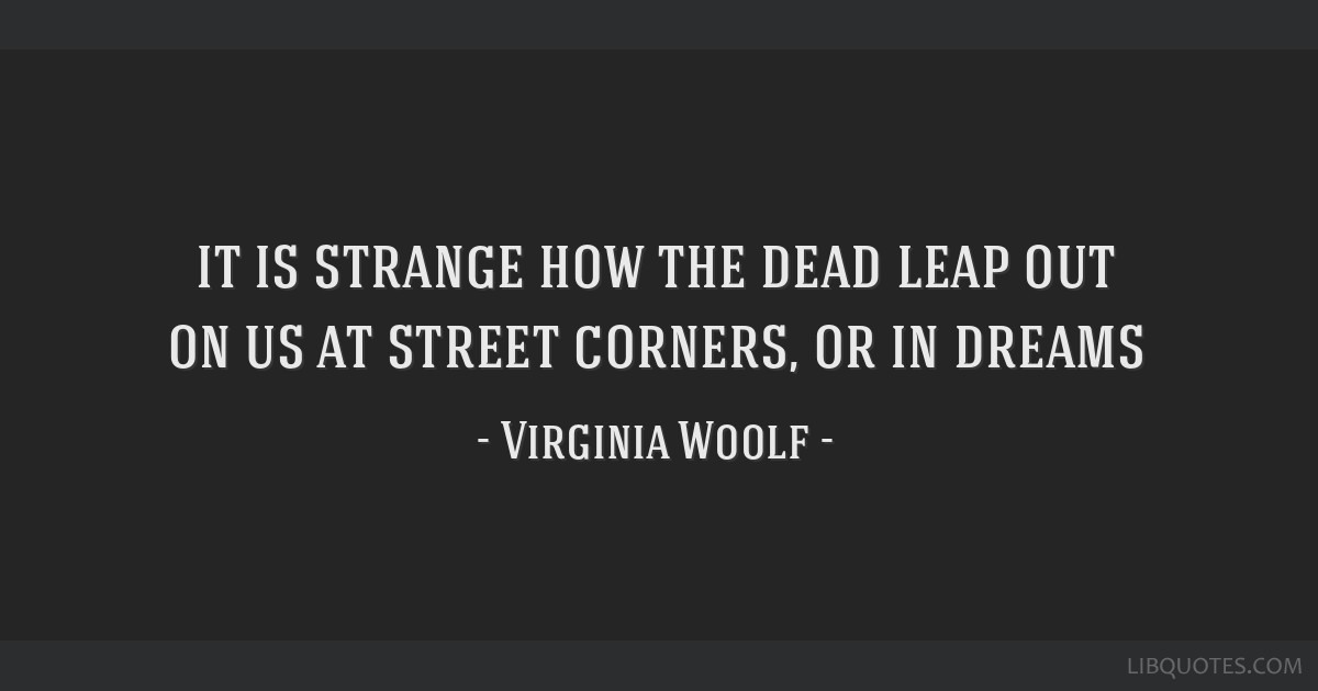 It is strange how the dead leap out on us at street corners, or in dreams