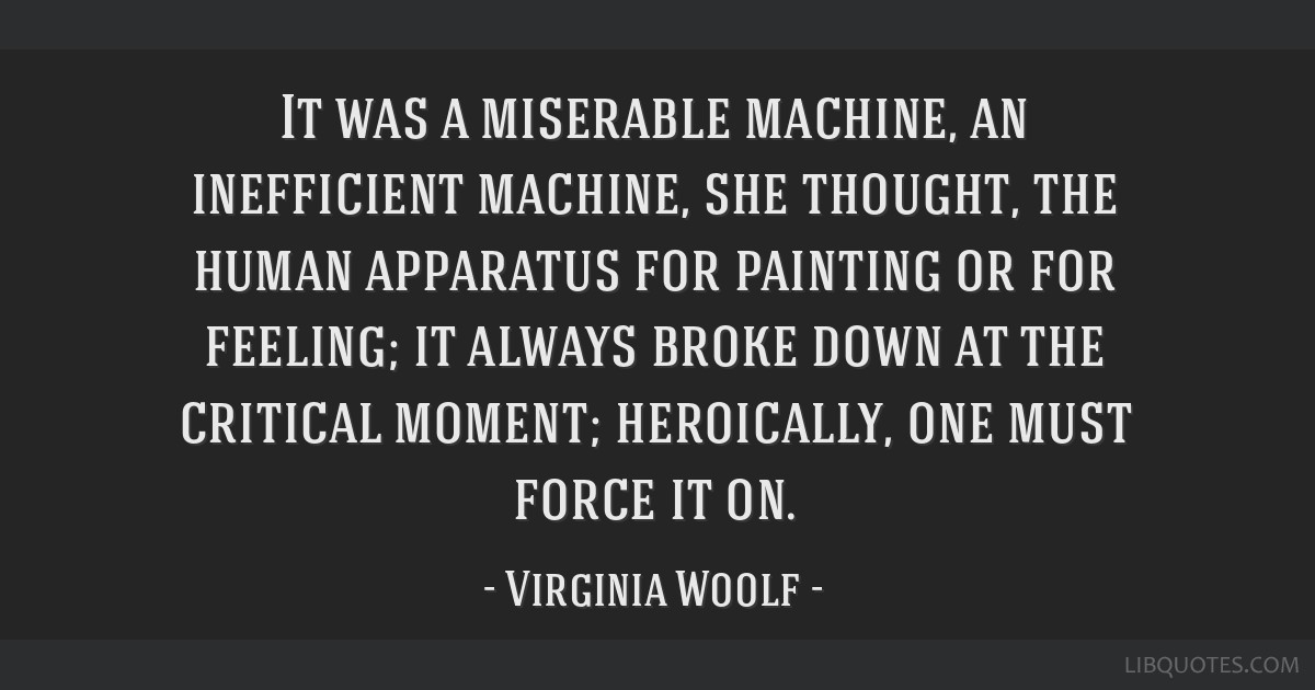 It was a miserable machine, an inefficient machine, she thought, the human apparatus for painting or for feeling; it always broke down at the...