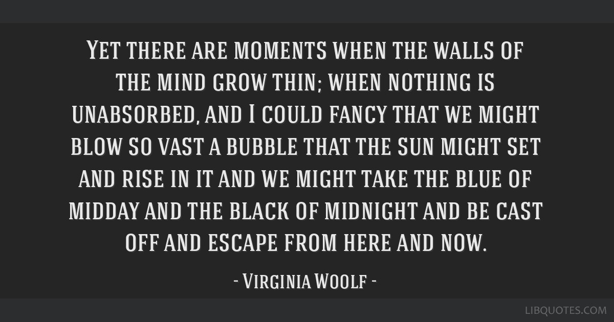 Yet there are moments when the walls of the mind grow thin; when nothing is unabsorbed, and I could fancy that we might blow so vast a bubble that...