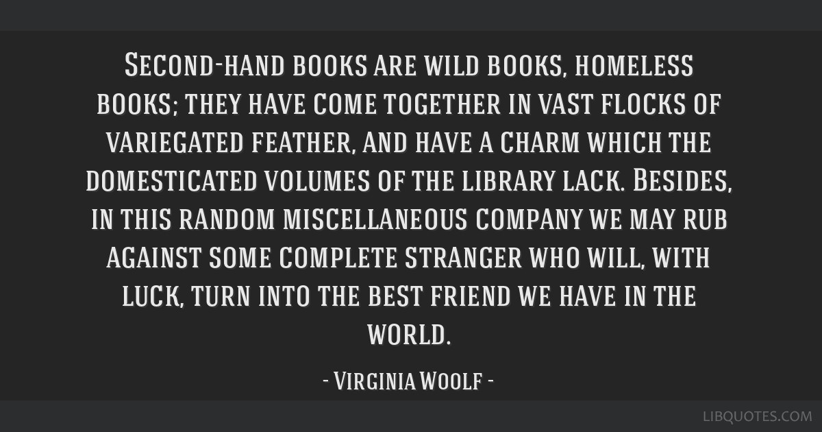 Second-hand books are wild books, homeless books; they have come together in vast flocks of variegated feather, and have a charm which the...