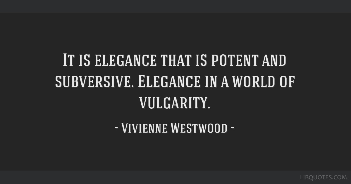 It is elegance that is potent and subversive. Elegance in a world of vulgarity.