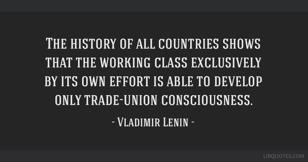 The history of all countries shows that the working class exclusively by its own effort is able to develop only trade-union consciousness.