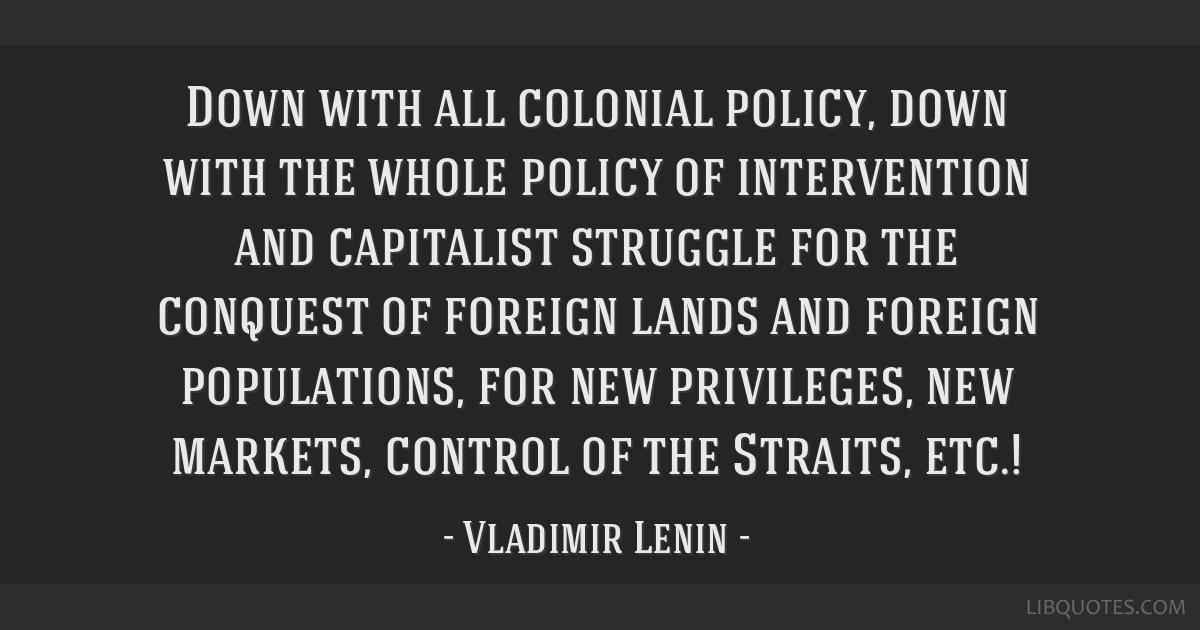 Down with all colonial policy, down with the whole policy of intervention and capitalist struggle for the conquest of foreign lands and foreign...