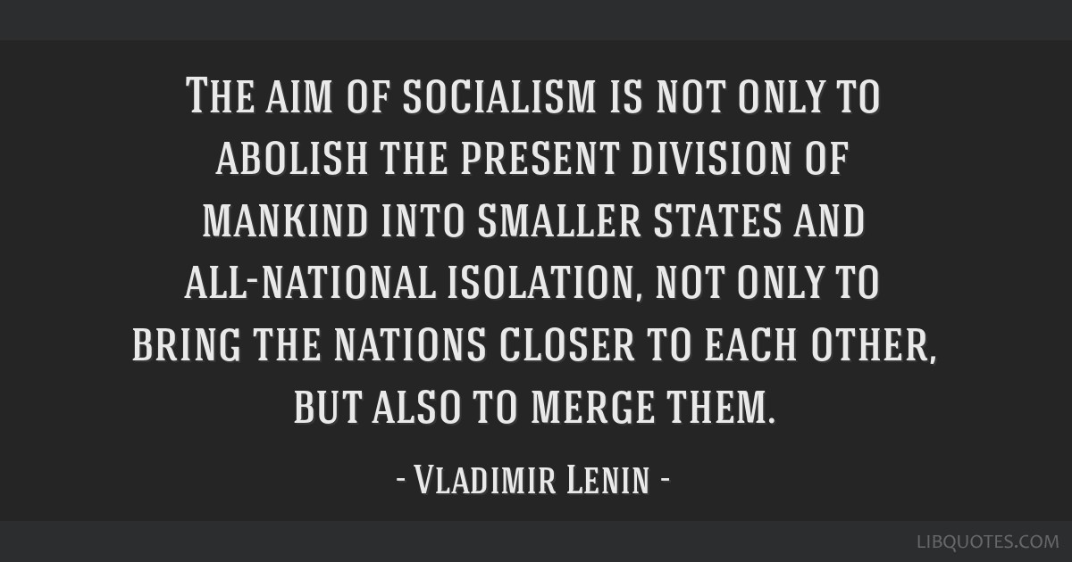 The aim of socialism is not only to abolish the present division of mankind into smaller states and all-national isolation, not only to bring the...
