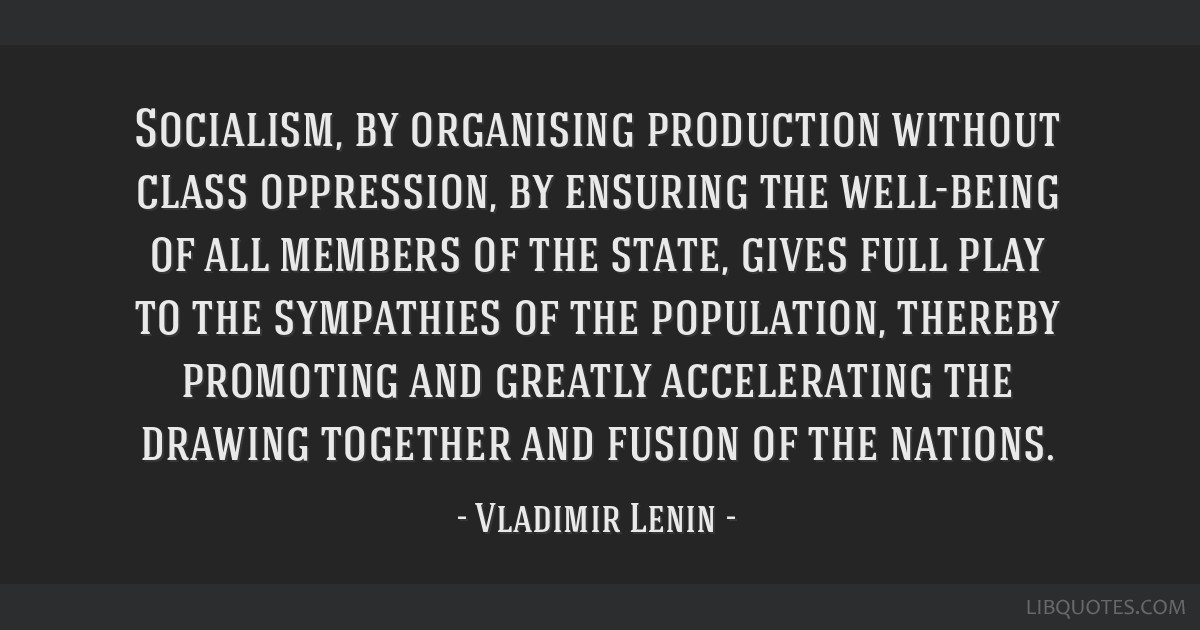 Socialism, by organising production without class oppression, by ensuring the well-being of all members of the state, gives full play to the...