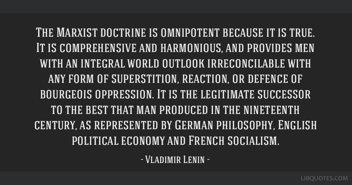 The Marxist doctrine is omnipotent because it is true. It is comprehensive and harmonious, and provides men with an integral world outlook...