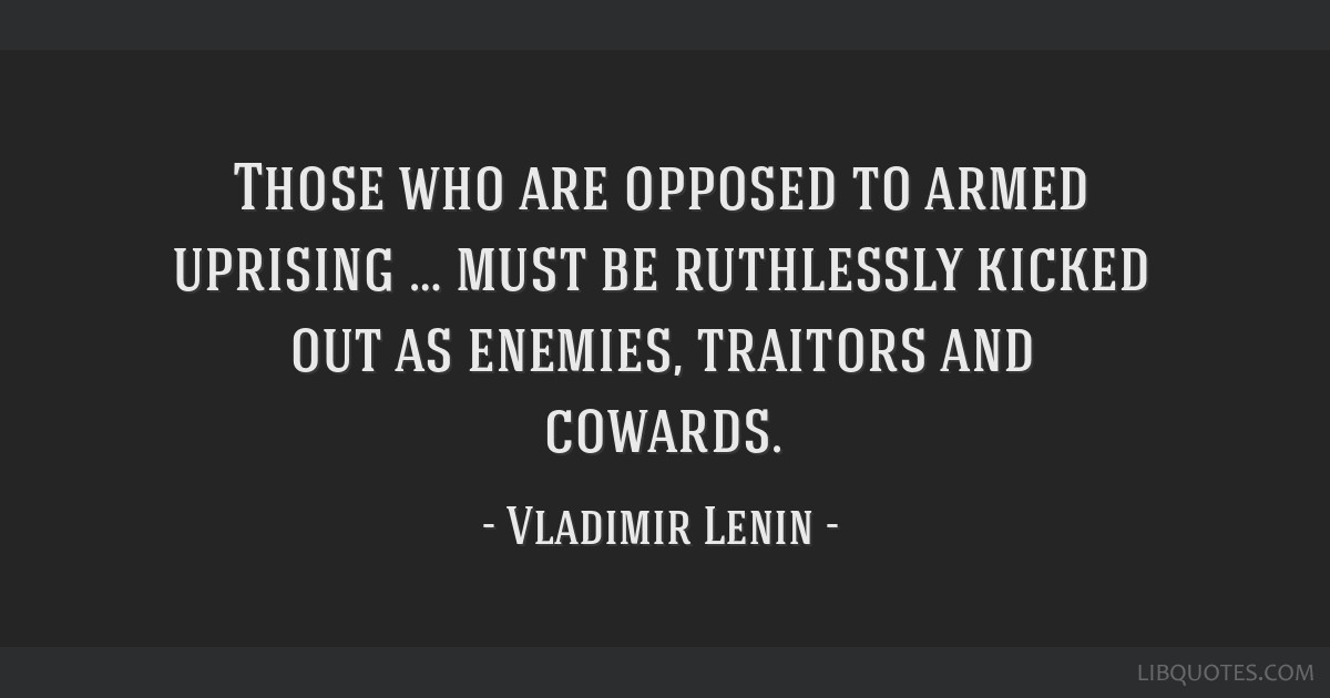 Those who are opposed to armed uprising … must be ruthlessly kicked out as enemies, traitors and cowards.