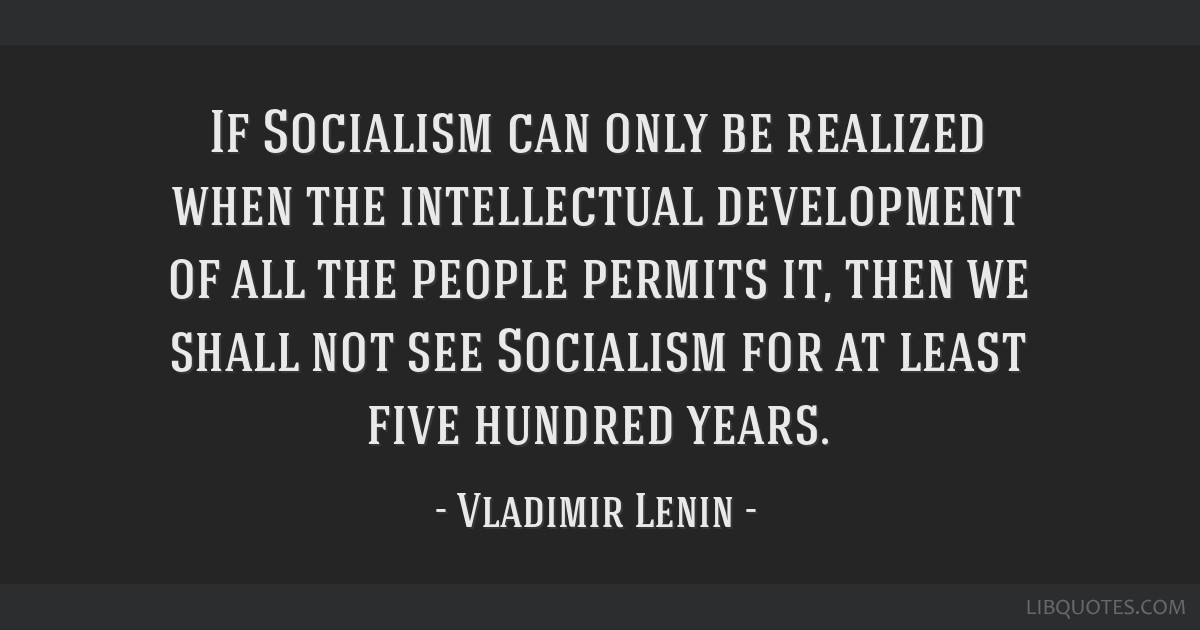 If Socialism can only be realized when the intellectual development of all the people permits it, then we shall not see Socialism for at least five...