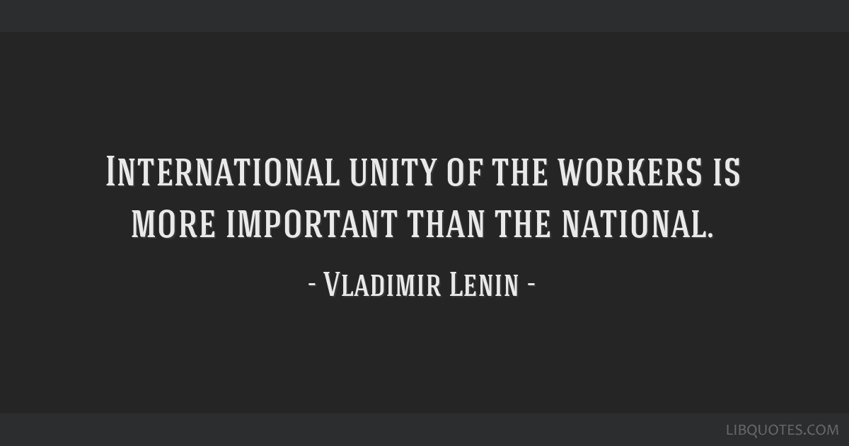 International unity of the workers is more important than the national.