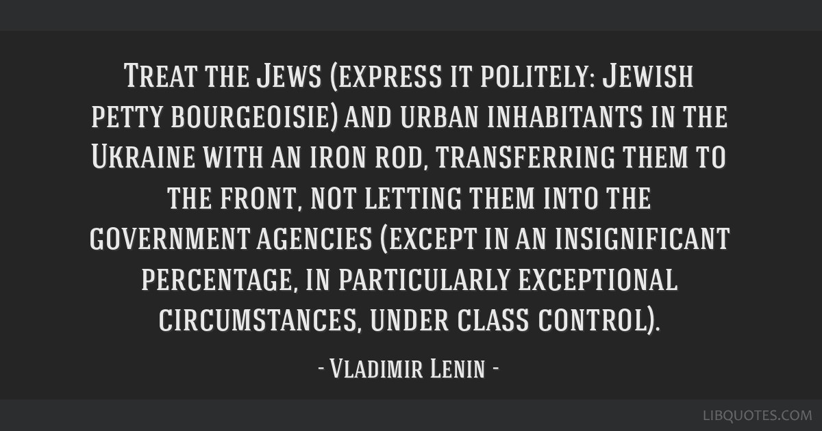 Treat the Jews (express it politely: Jewish petty bourgeoisie) and urban inhabitants in the Ukraine with an iron rod, transferring them to the front, ...