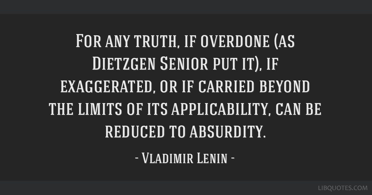 For any truth, if overdone (as Dietzgen Senior put it), if exaggerated, or if carried beyond the limits of its applicability, can be reduced to...