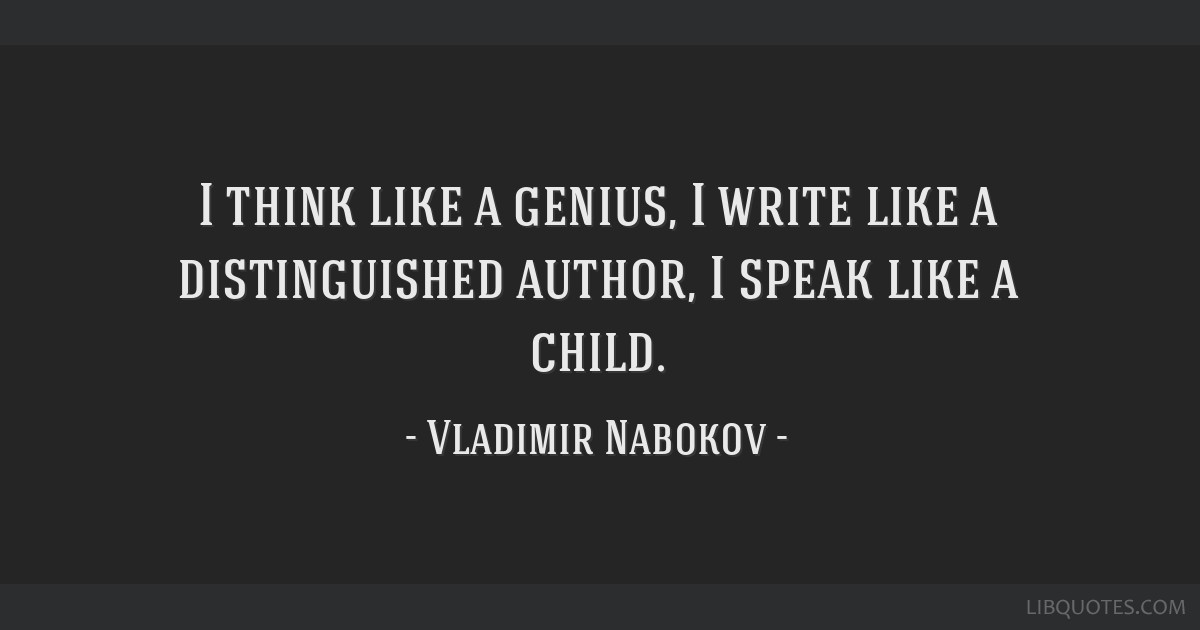 I think like a genius, I write like a distinguished author, I speak like a child.