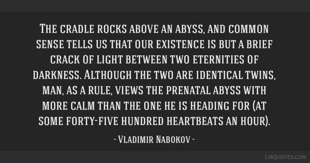 The cradle rocks above an abyss, and common sense tells us that our existence is but a brief crack of light between two eternities of darkness....
