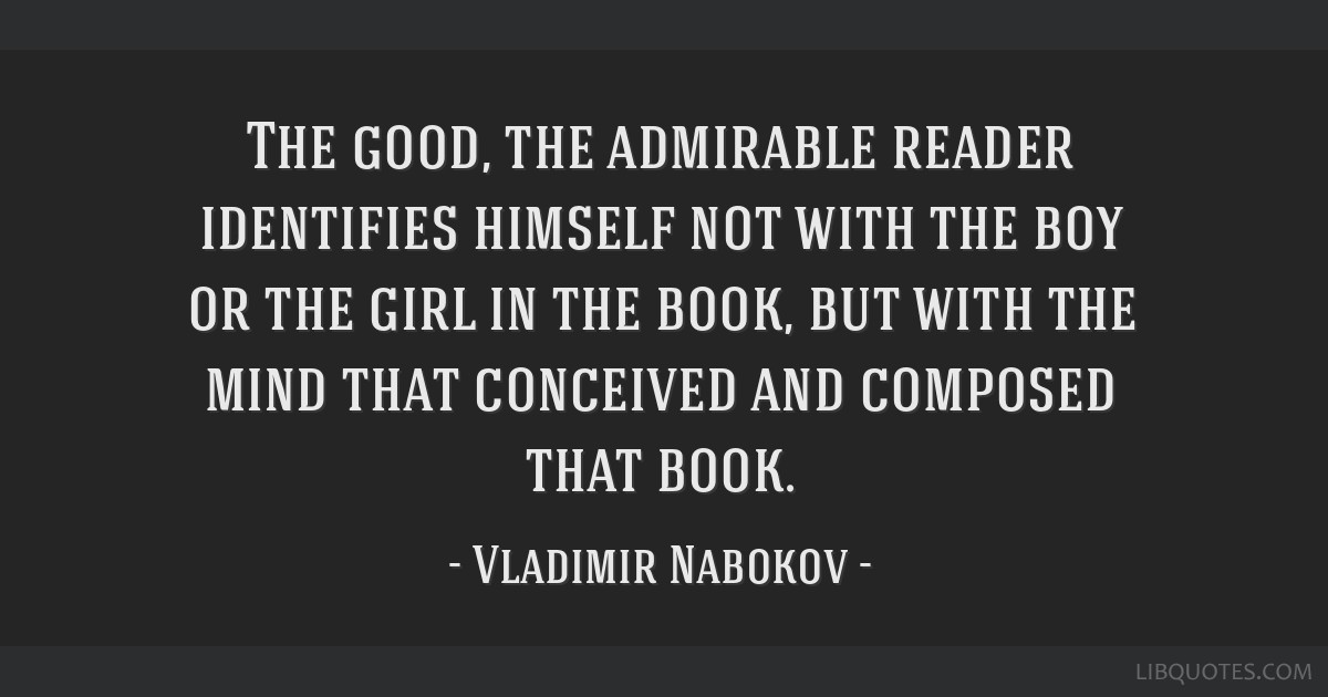 The good, the admirable reader identifies himself not with the boy or the girl in the book, but with the mind that conceived and composed that book.