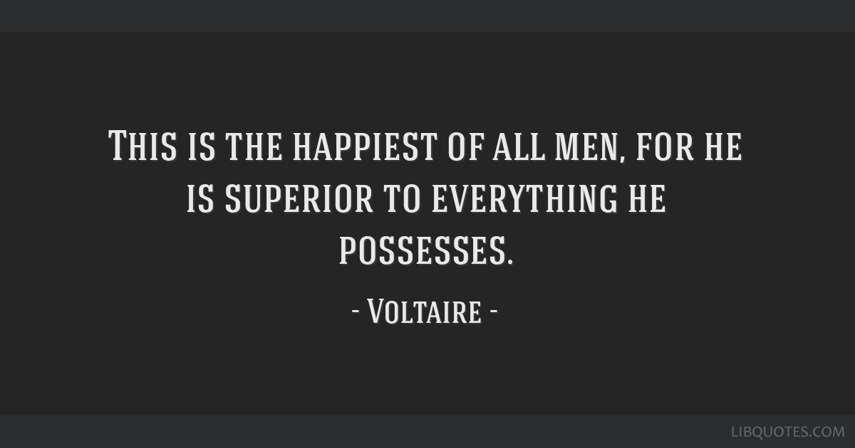 This is the happiest of all men, for he is superior to everything he possesses.