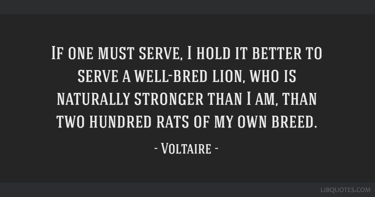 If one must serve, I hold it better to serve a well-bred lion, who is naturally stronger than I am, than two hundred rats of my own breed.