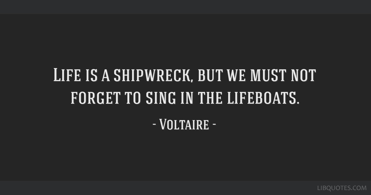 Life is a shipwreck, but we must not forget to sing in the lifeboats.