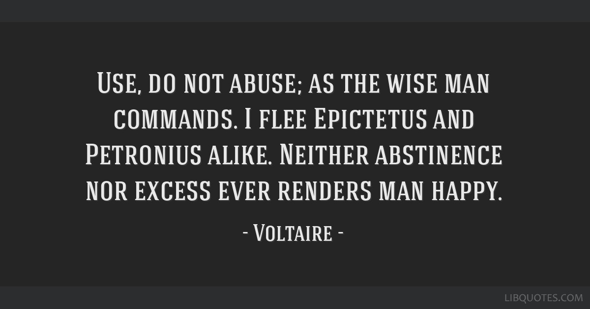 Use, do not abuse; as the wise man commands. I flee Epictetus and Petronius alike. Neither abstinence nor excess ever renders man happy.