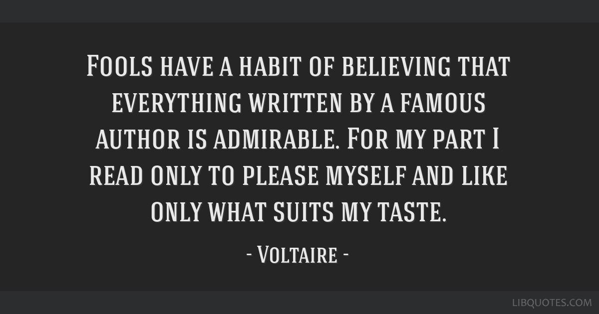 Fools have a habit of believing that everything written by a famous author is admirable. For my part I read only to please myself and like only what...