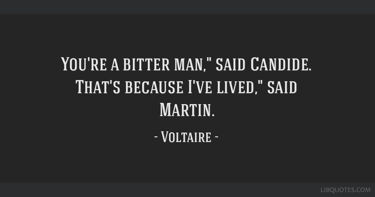 You're a bitter man, said Candide. That's because I've lived, said Martin.