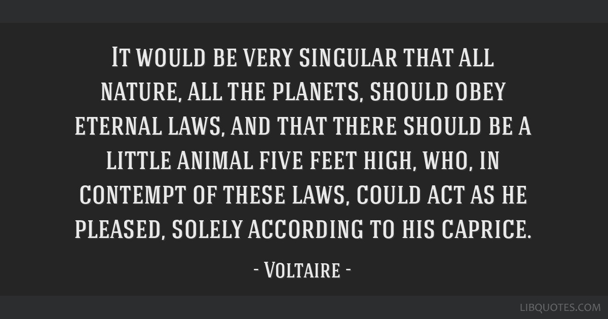 It would be very singular that all nature, all the planets, should obey eternal laws, and that there should be a little animal five feet high, who,...