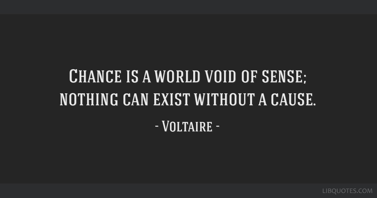 Chance is a world void of sense; nothing can exist without a cause.