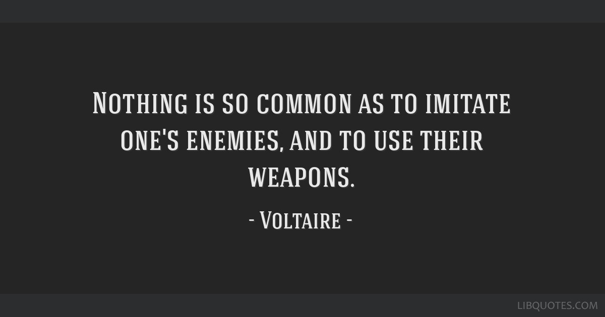 Nothing is so common as to imitate one's enemies, and to use their weapons.